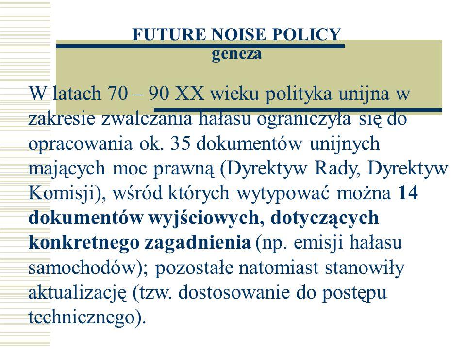 FUTURE NOISE POLICY geneza Rozpatrując jedną z dwóch przesłanek wprowadzania dyrektyw europejskich odnoszących się do ochrony środowiska: ekonomiczną, ekologiczną, Należy przyjąć, iż praktycznie w ustaleniu wszystkich wspomnianych wyżej dyrektyw hałasowych przeważały względy ekonomiczne.