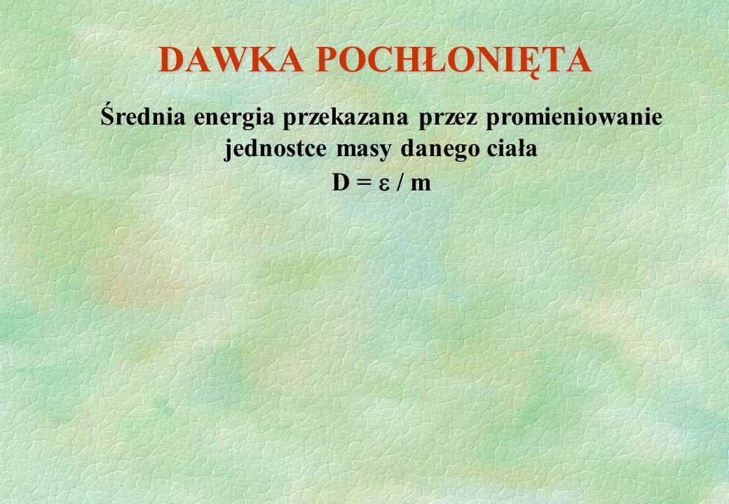 DAWKA POCHŁONIĘTA Średnia energia przekazana przez promieniowanie jednostce masy danego ciała D = / m