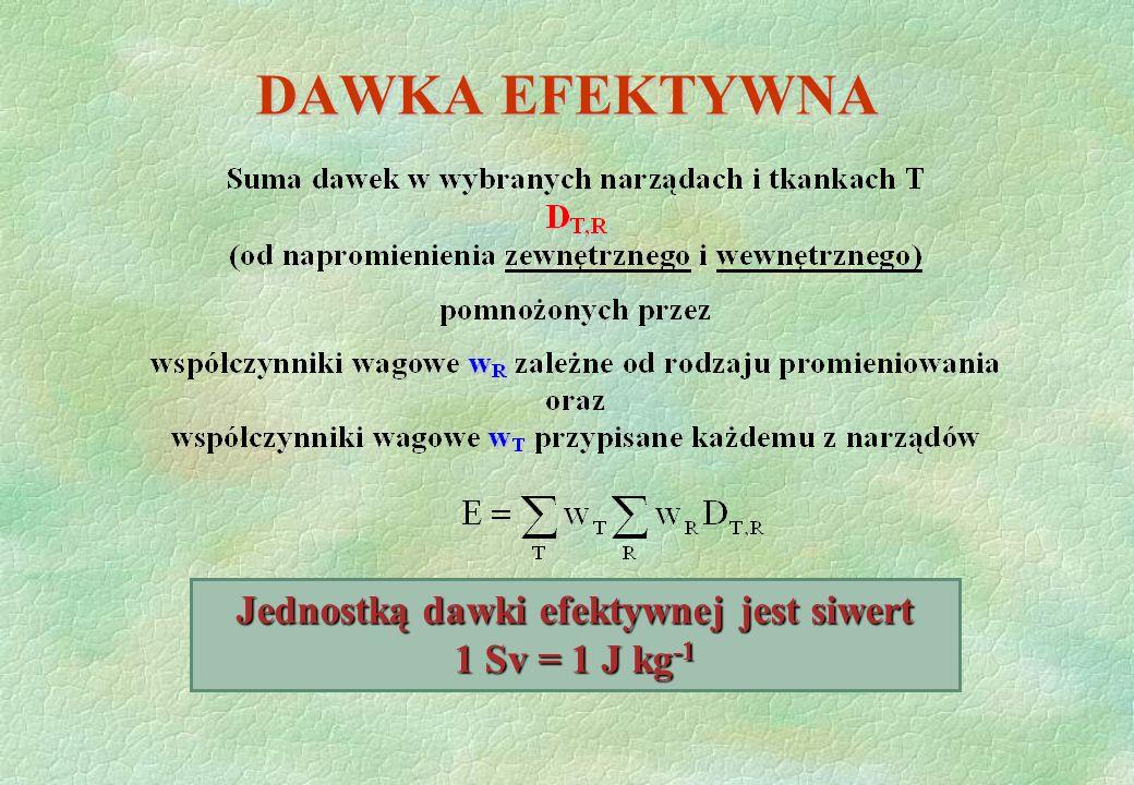 DAWKA EFEKTYWNA Jednostką dawki efektywnej jest siwert 1 Sv = 1 J kg -1