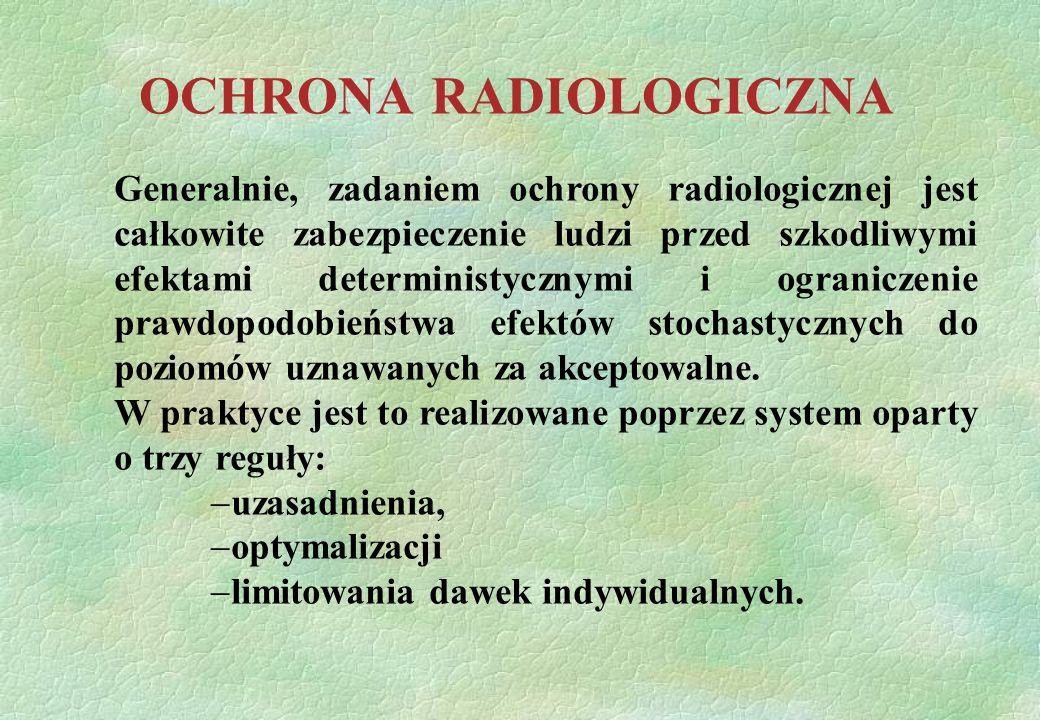 OCHRONA RADIOLOGICZNA Generalnie, zadaniem ochrony radiologicznej jest całkowite zabezpieczenie ludzi przed szkodliwymi efektami deterministycznymi i