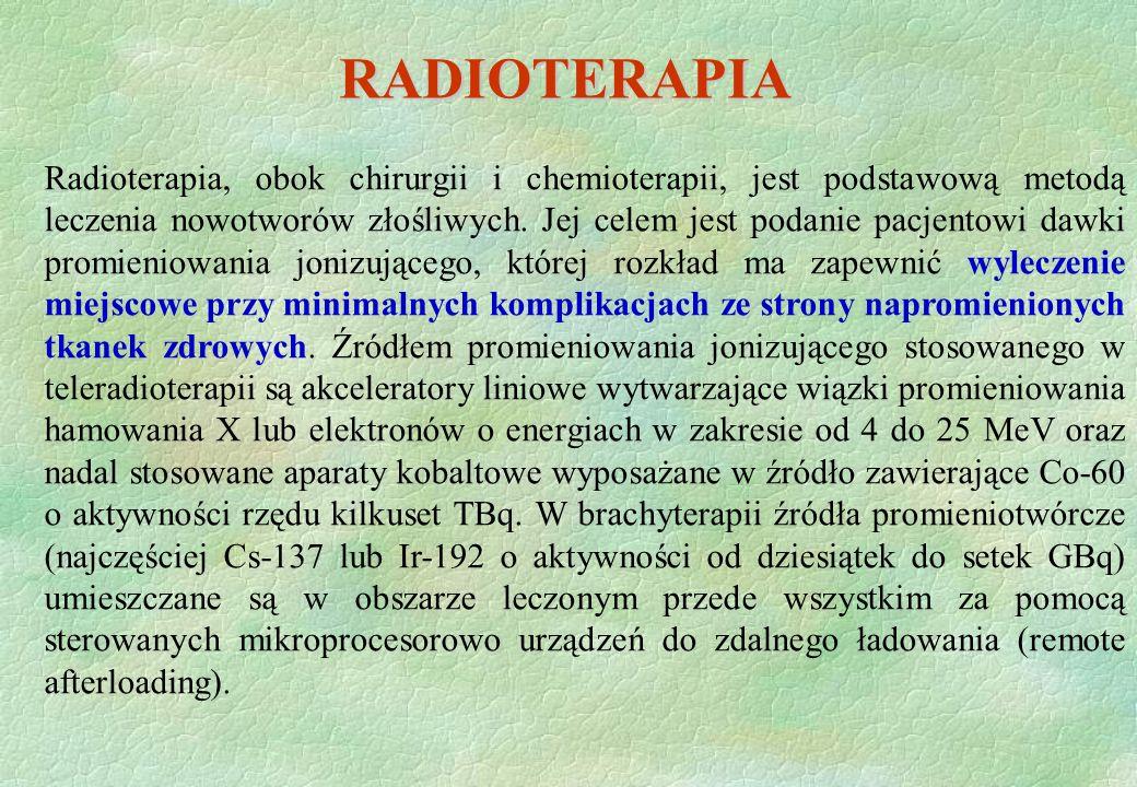 RADIOTERAPIA Radioterapia, obok chirurgii i chemioterapii, jest podstawową metodą leczenia nowotworów złośliwych. Jej celem jest podanie pacjentowi da