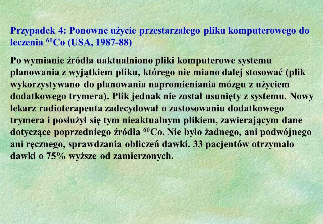 Przypadek 4: Ponowne użycie przestarzałego pliku komputerowego do leczenia 60 Co (USA, 1987-88) Po wymianie źródła uaktualniono pliki komputerowe syst