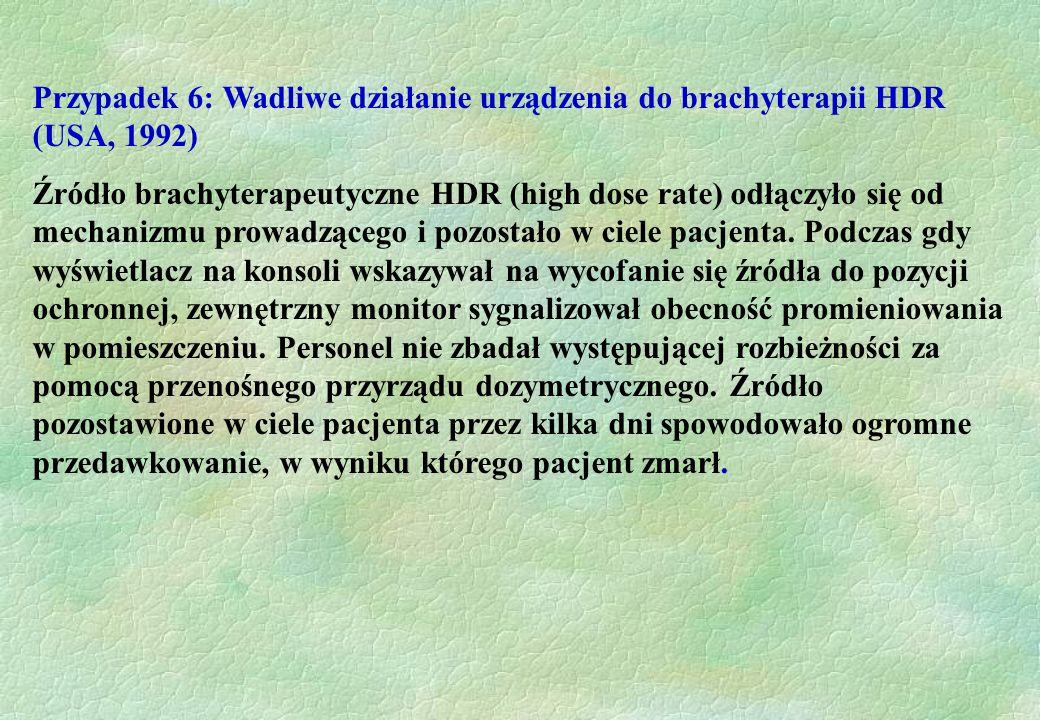 Przypadek 6: Wadliwe działanie urządzenia do brachyterapii HDR (USA, 1992) Źródło brachyterapeutyczne HDR (high dose rate) odłączyło się od mechanizmu