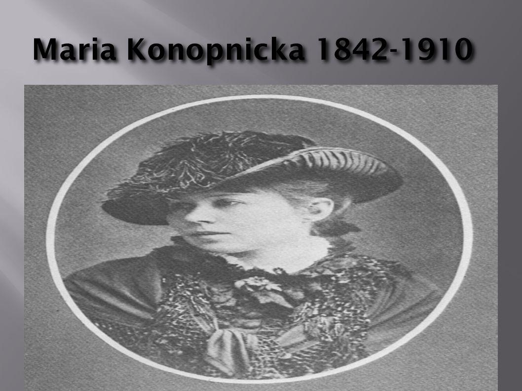 Dzieci ń stwo Marii Konopnickiej Dzieci ń stwo Marii Konopnickiej Maria Konopnicka urodziła się 23 maja 1842 roku w Suwałkach, jako córka Józefa Wasiłowskiego i Scholastyki z Turskich.