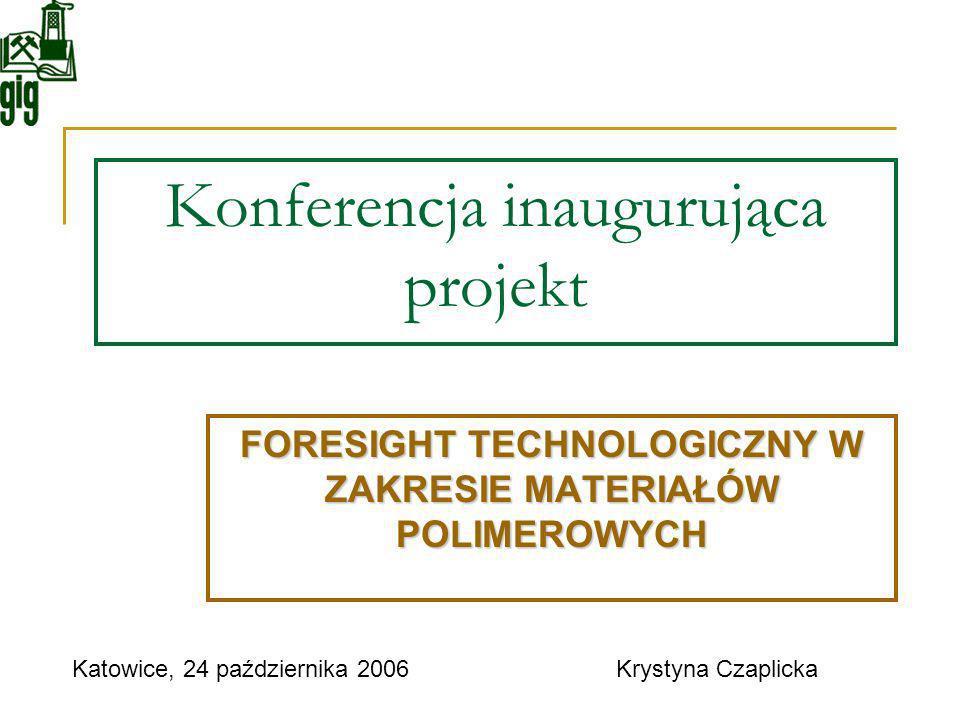 Konferencja inaugurująca projekt FORESIGHT TECHNOLOGICZNY W ZAKRESIE MATERIAŁÓW POLIMEROWYCH Katowice, 24 października 2006Krystyna Czaplicka