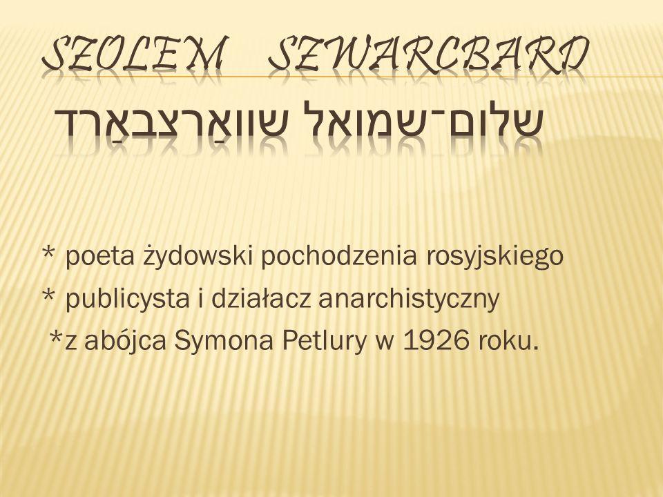 * poeta żydowski pochodzenia rosyjskiego * publicysta i działacz anarchistyczny *z abójca Symona Petlury w 1926 roku.