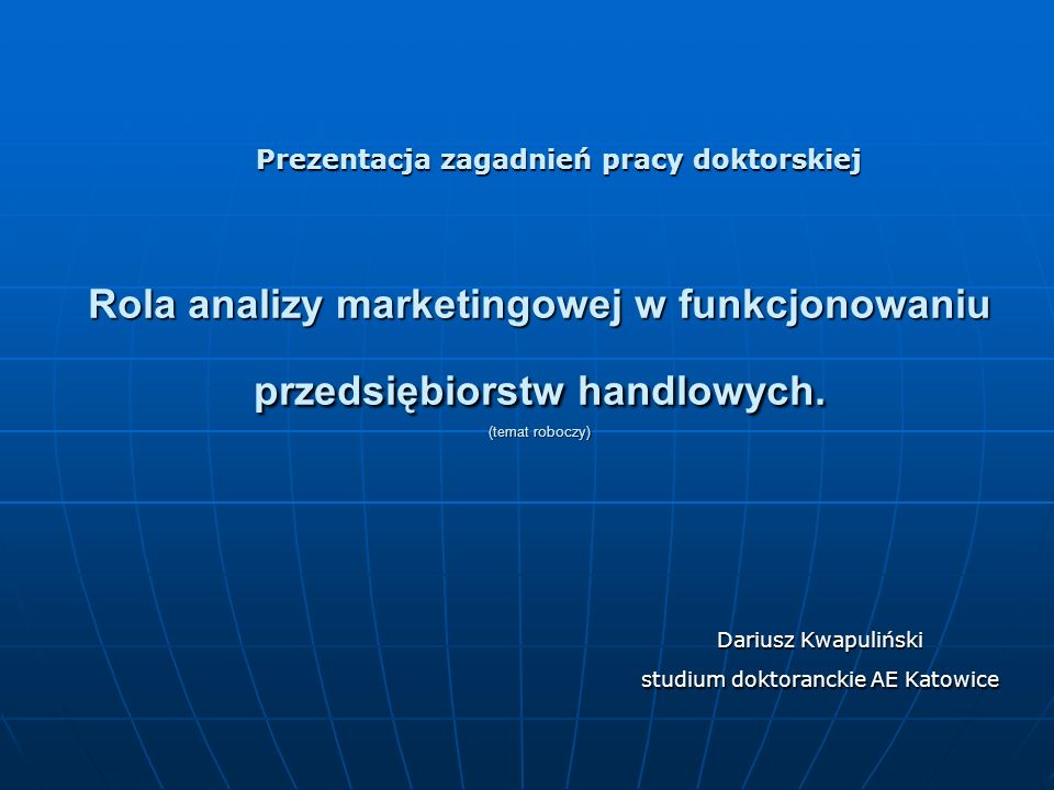 Rola analizy marketingowej w funkcjonowaniu przedsiębiorstw handlowych. (temat roboczy) Dariusz Kwapuliński studium doktoranckie AE Katowice Prezentac
