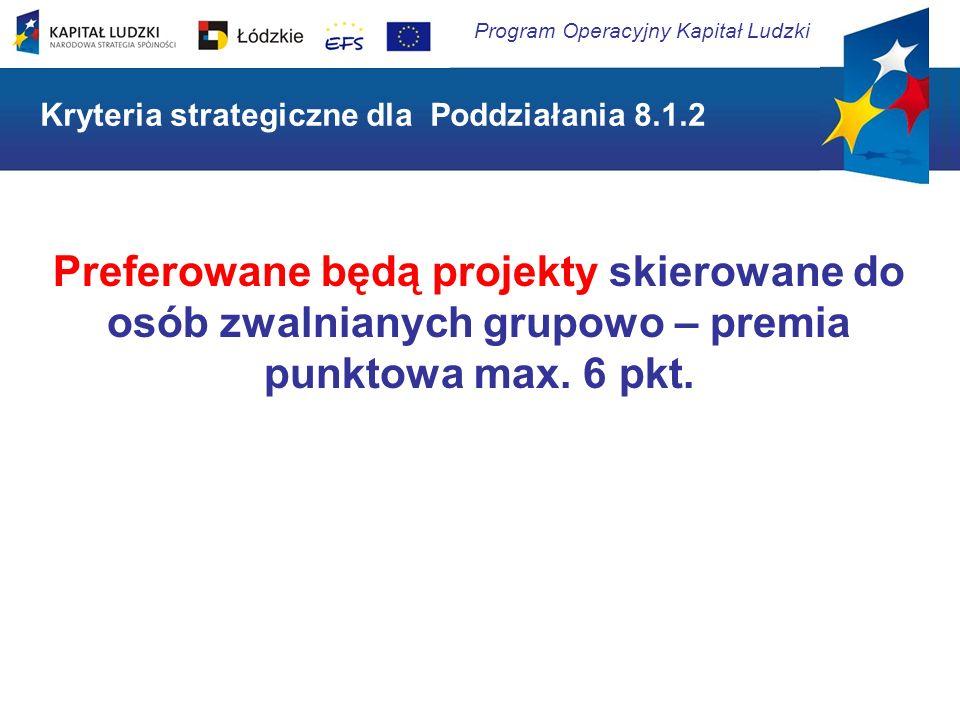 Program Operacyjny Kapitał Ludzki Kryteria strategiczne dla Poddziałania 8.1.2 Preferowane będą projekty skierowane do osób zwalnianych grupowo – prem