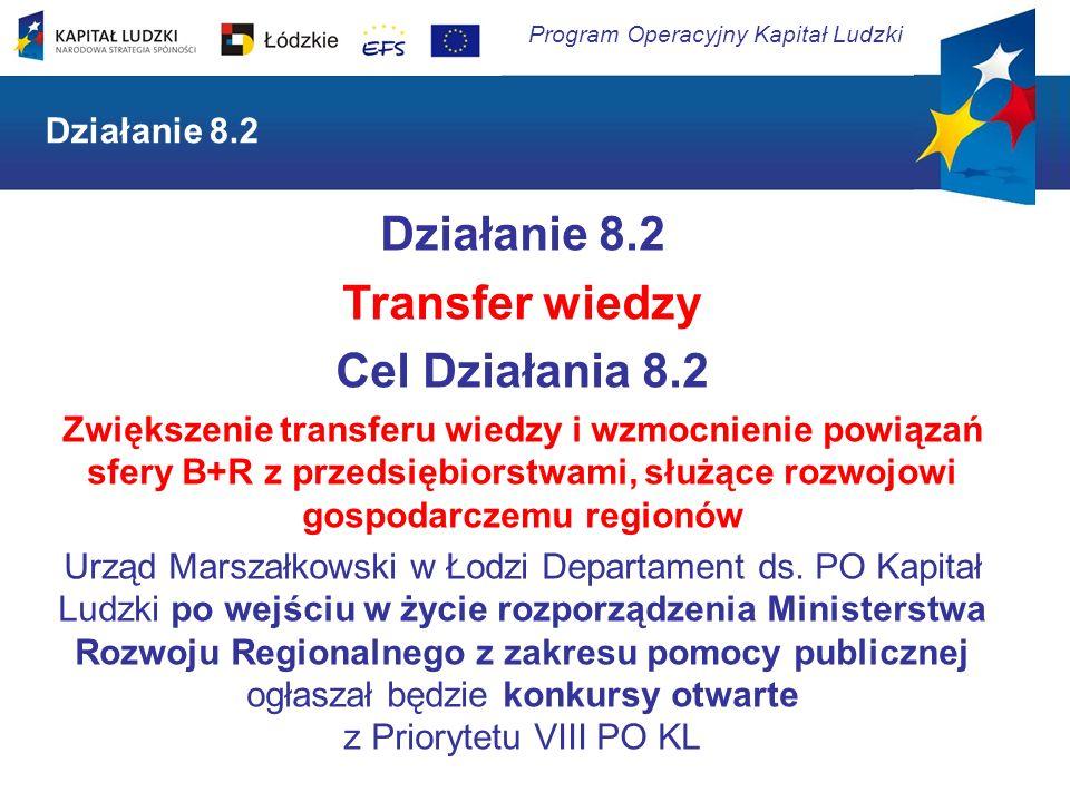 Program Operacyjny Kapitał Ludzki Działanie 8.2 Transfer wiedzy Cel Działania 8.2 Zwiększenie transferu wiedzy i wzmocnienie powiązań sfery B+R z prze