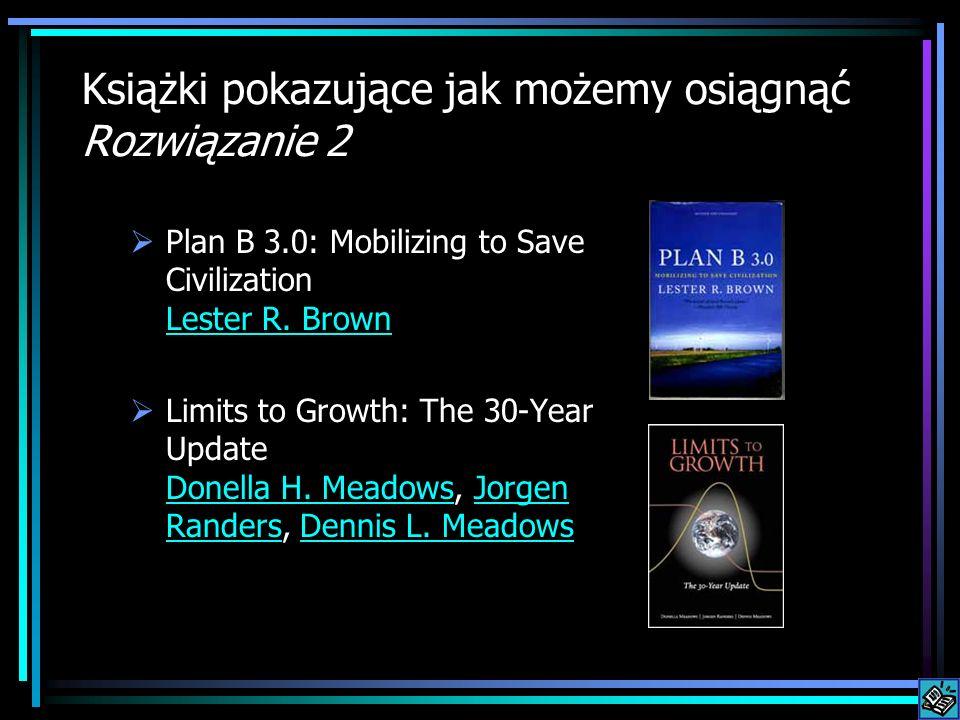 Książki pokazujące jak możemy osiągnąć Rozwiązanie 2 Plan B 3.0: Mobilizing to Save Civilization Lester R. Brown Lester R. Brown Limits to Growth: The
