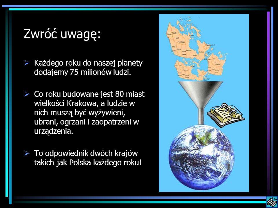 Zwróć uwagę: Każdego roku do naszej planety dodajemy 75 milionów ludzi. Co roku budowane jest 80 miast wielkości Krakowa, a ludzie w nich muszą być wy