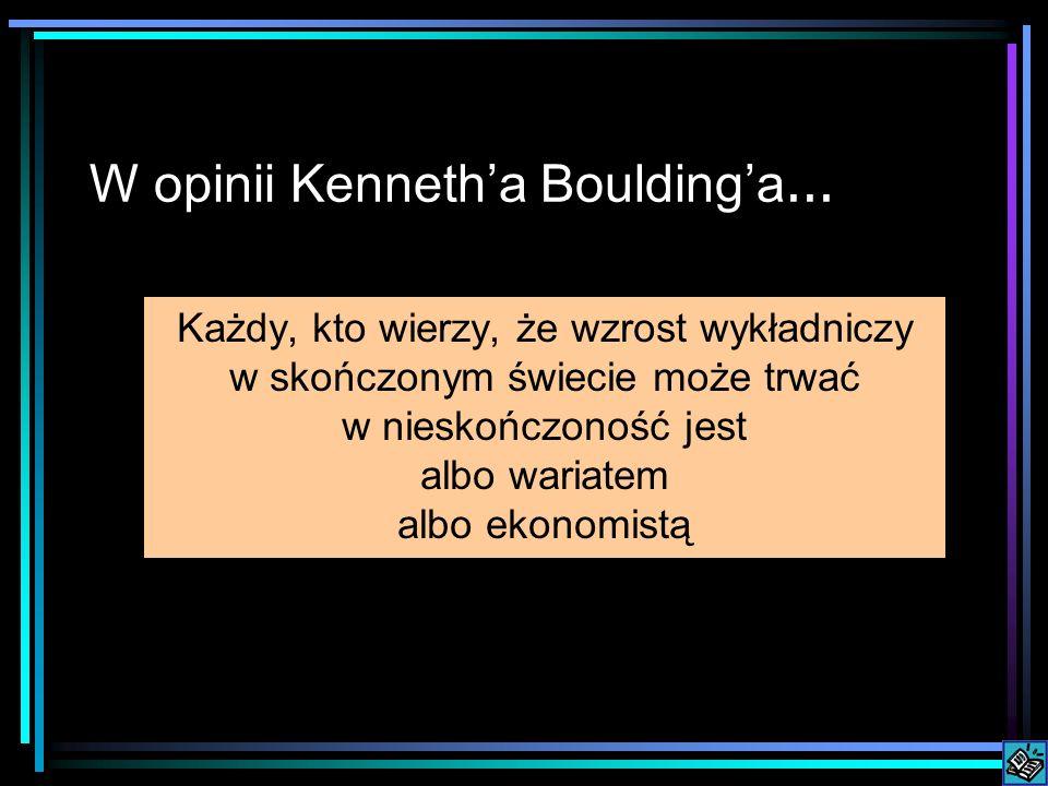 W opinii Kennetha Bouldinga... Każdy, kto wierzy, że wzrost wykładniczy w skończonym świecie może trwać w nieskończoność jest albo wariatem albo ekono