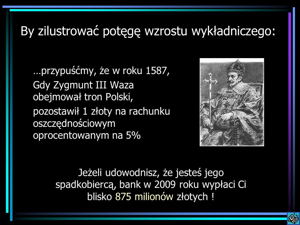 By zilustrować potęgę wzrostu wykładniczego: …przypuśćmy, że w roku 1587, Gdy Zygmunt III Waza obejmował tron Polski, pozostawił 1 złoty na rachunku o