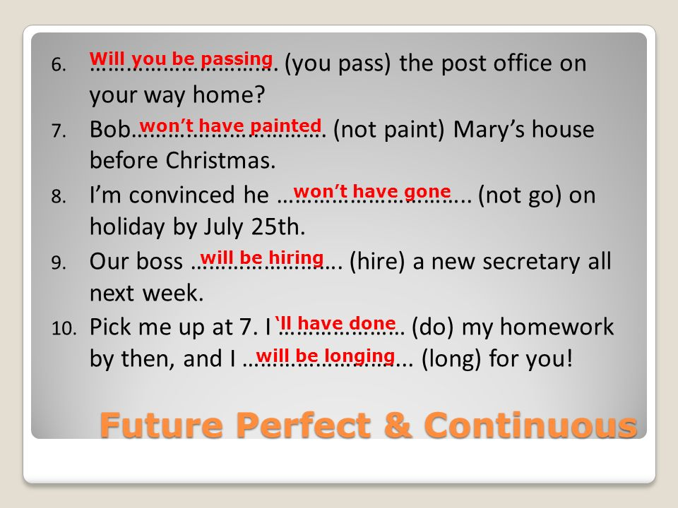Future Perfect & Continuous 6. …………………………. (you pass) the post office on your way home? 7. Bob……….…………………. (not paint) Marys house before Christmas. 8