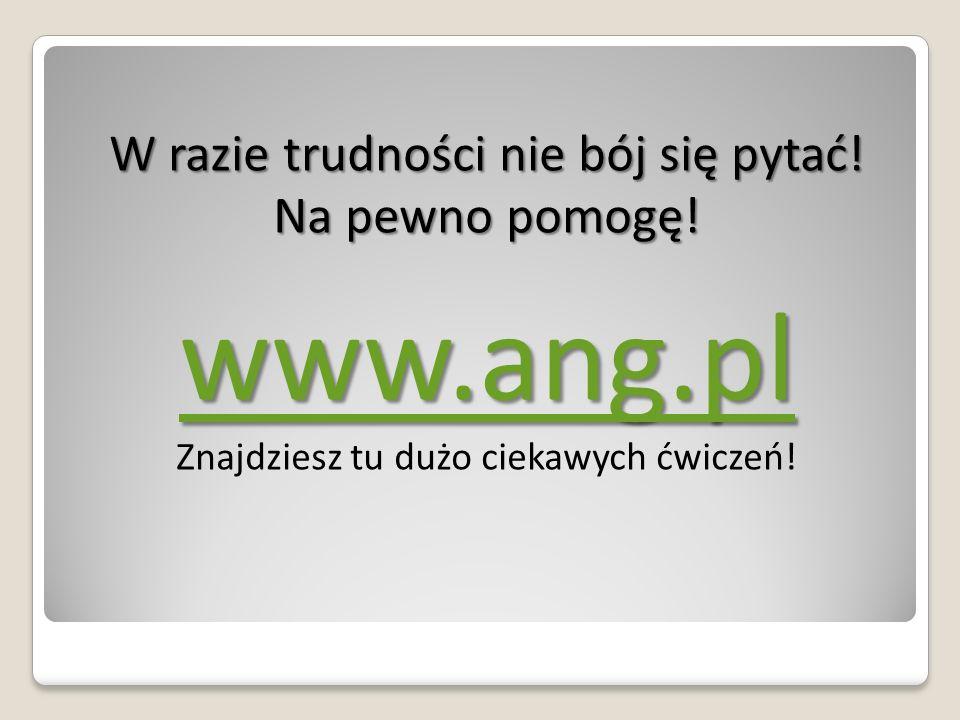 W razie trudności nie bój się pytać! Na pewno pomogę! www.ang.pl Znajdziesz tu dużo ciekawych ćwiczeń!