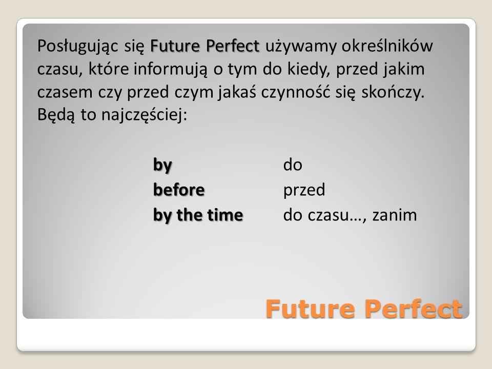 Future Perfect Future Perfect Posługując się Future Perfect używamy określników czasu, które informują o tym do kiedy, przed jakim czasem czy przed cz
