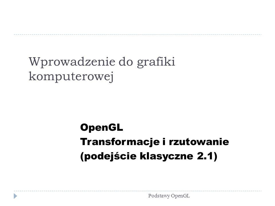 Transformacje w OpenGL Podstawy OpenGL void glTranslate{fd}(TYPE x, TYPE y, TYPE z) void glRotate{fd}(TYPE angle TYPE x, TYPE y, TYPE z) void glScale{fd}(TYPE x, TYPE y, TYPE z) Na później zostawiamy sobie: void glPushMatrix(void) void glPopMatrix(void)