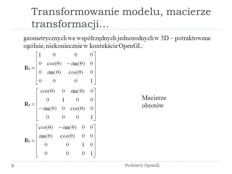 Transformowanie modelu, macierze transformacji... Podstawy OpenGL geometrycznych we współrzędnych jednorodnych w 3D – potraktowane ogólnie, niekoniecz