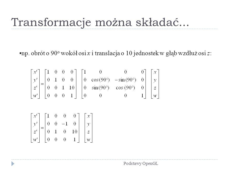Transformacje można składać... Podstawy OpenGL np. obrót o 90 o wokół osi x i translacja o 10 jednostek w głąb wzdłuż osi z: