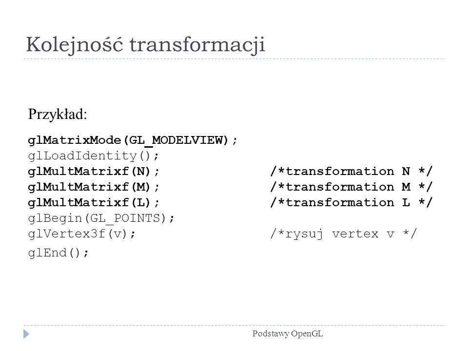 Kolejność transformacji Podstawy OpenGL Przykład: glMatrixMode(GL_MODELVIEW); glLoadIdentity(); glMultMatrixf(N); /*transformation N */ glMultMatrixf(