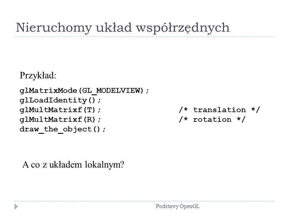 Nieruchomy układ współrzędnych Podstawy OpenGL Przykład: glMatrixMode(GL_MODELVIEW); glLoadIdentity(); glMultMatrixf(T); /* translation */ glMultMatri