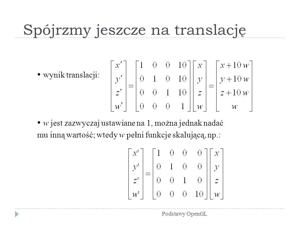 Spójrzmy jeszcze na translację Podstawy OpenGL wynik translacji: w jest zazwyczaj ustawiane na 1, można jednak nadać mu inną wartość; wtedy w pełni fu