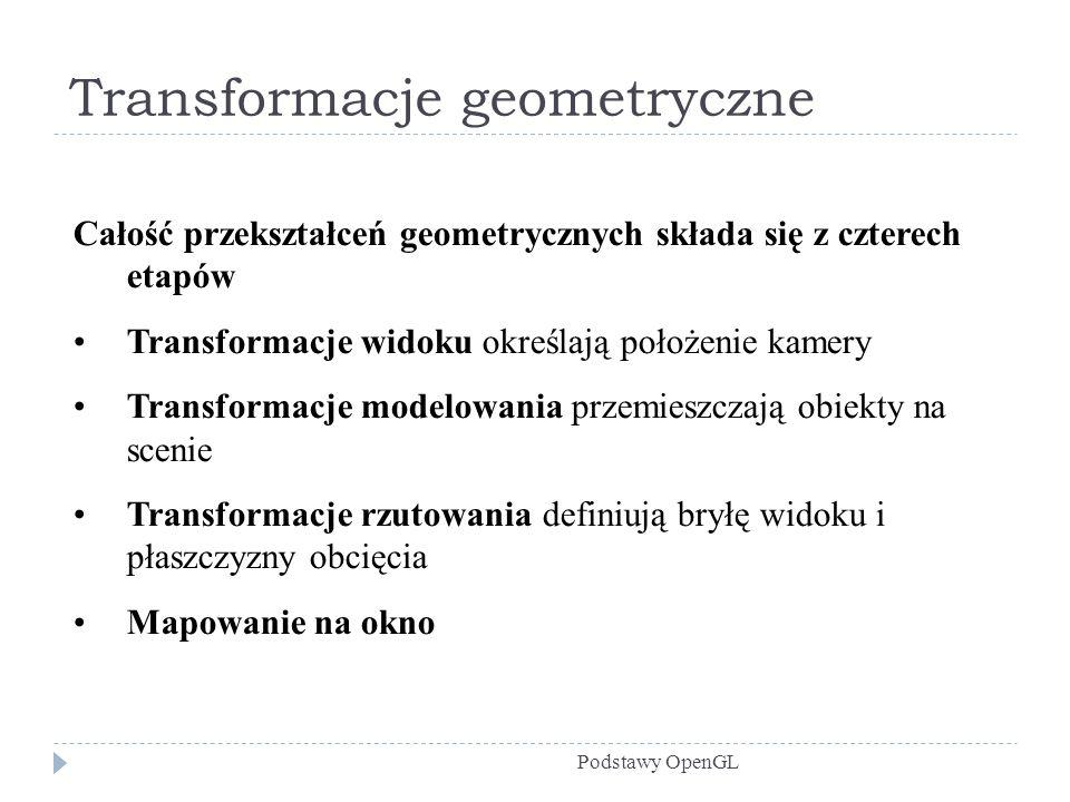 Transformacje geometryczne Podstawy OpenGL Całość przekształceń geometrycznych składa się z czterech etapów Transformacje widoku określają położenie k