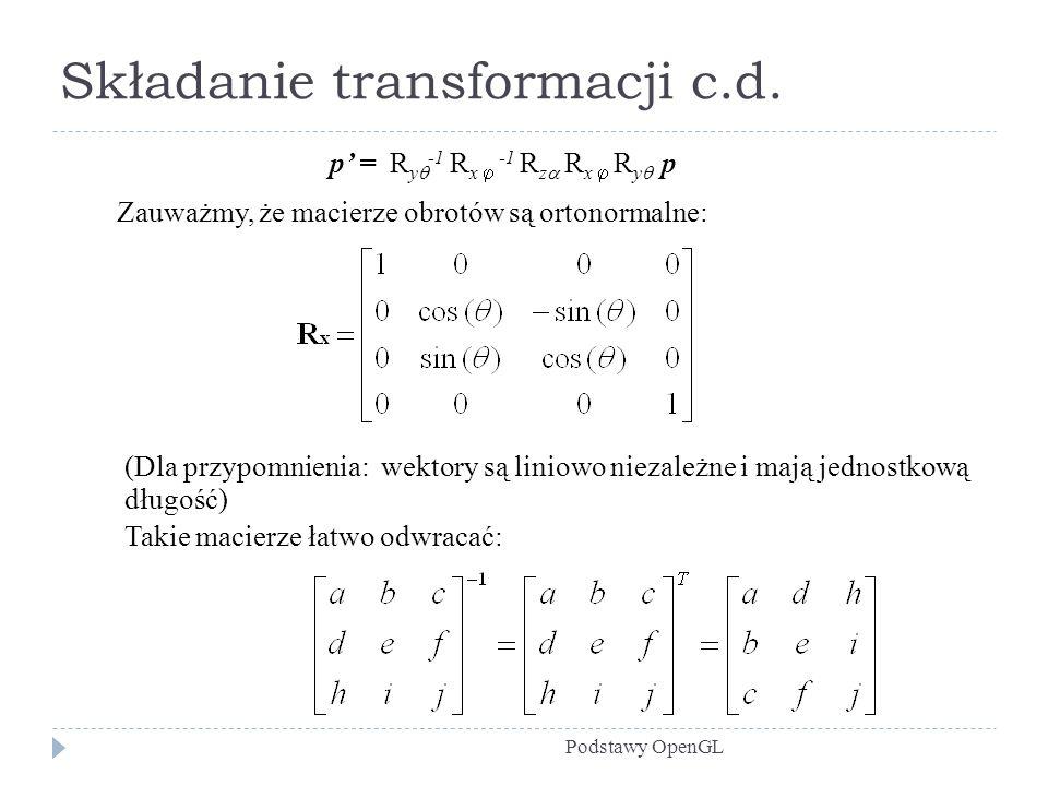 Składanie transformacji c.d. Podstawy OpenGL p = R y -1 R x -1 R z R x R y p Zauważmy, że macierze obrotów są ortonormalne: (Dla przypomnienia: wektor