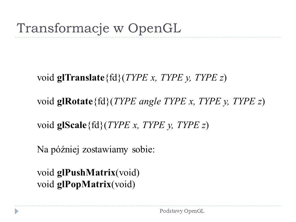 Transformacje w OpenGL Podstawy OpenGL void glTranslate{fd}(TYPE x, TYPE y, TYPE z) void glRotate{fd}(TYPE angle TYPE x, TYPE y, TYPE z) void glScale{