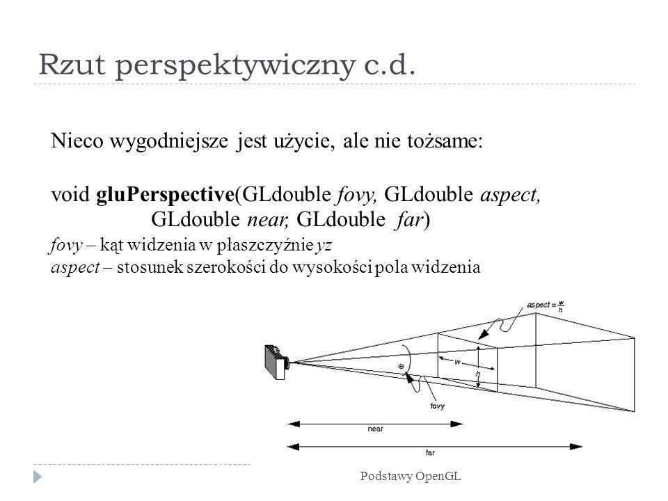 Rzut perspektywiczny c.d. Podstawy OpenGL Nieco wygodniejsze jest użycie, ale nie tożsame: void gluPerspective(GLdouble fovy, GLdouble aspect, GLdoubl