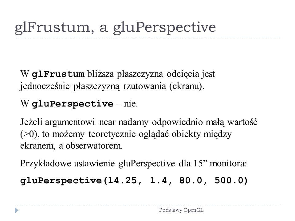 glFrustum, a gluPerspective Podstawy OpenGL W glFrustum bliższa płaszczyzna odcięcia jest jednocześnie płaszczyzną rzutowania (ekranu). W gluPerspecti