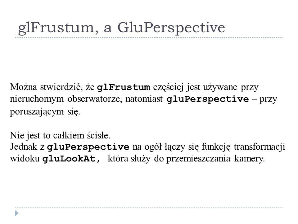 glFrustum, a GluPerspective Można stwierdzić, że glFrustum częściej jest używane przy nieruchomym obserwatorze, natomiast gluPerspective – przy porusz