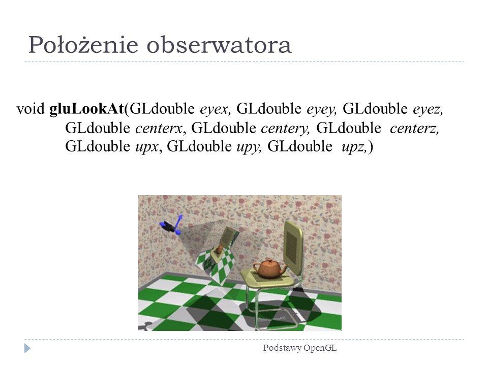 Położenie obserwatora Podstawy OpenGL void gluLookAt(GLdouble eyex, GLdouble eyey, GLdouble eyez, GLdouble centerx, GLdouble centery, GLdouble centerz