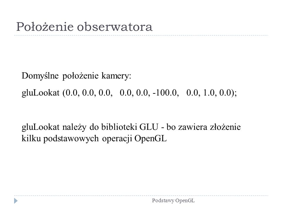 Położenie obserwatora Podstawy OpenGL Domyślne położenie kamery: gluLookat (0.0, 0.0, 0.0, 0.0, 0.0, -100.0, 0.0, 1.0, 0.0); gluLookat należy do bibli
