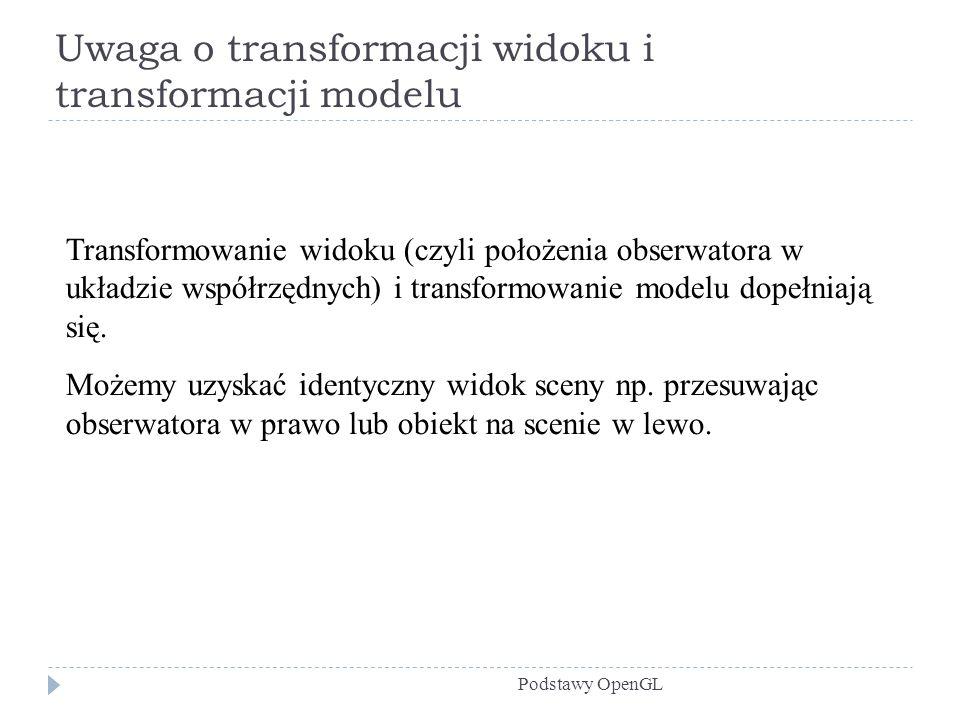 Uwaga o transformacji widoku i transformacji modelu Podstawy OpenGL Transformowanie widoku (czyli położenia obserwatora w układzie współrzędnych) i tr