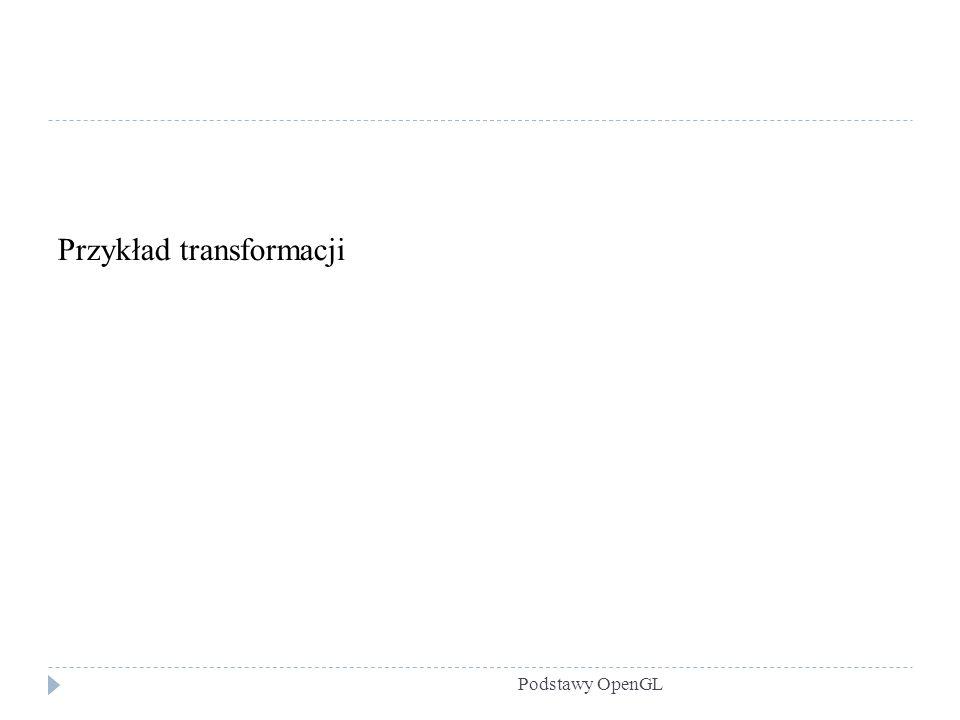 Podstawy OpenGL Przykład transformacji
