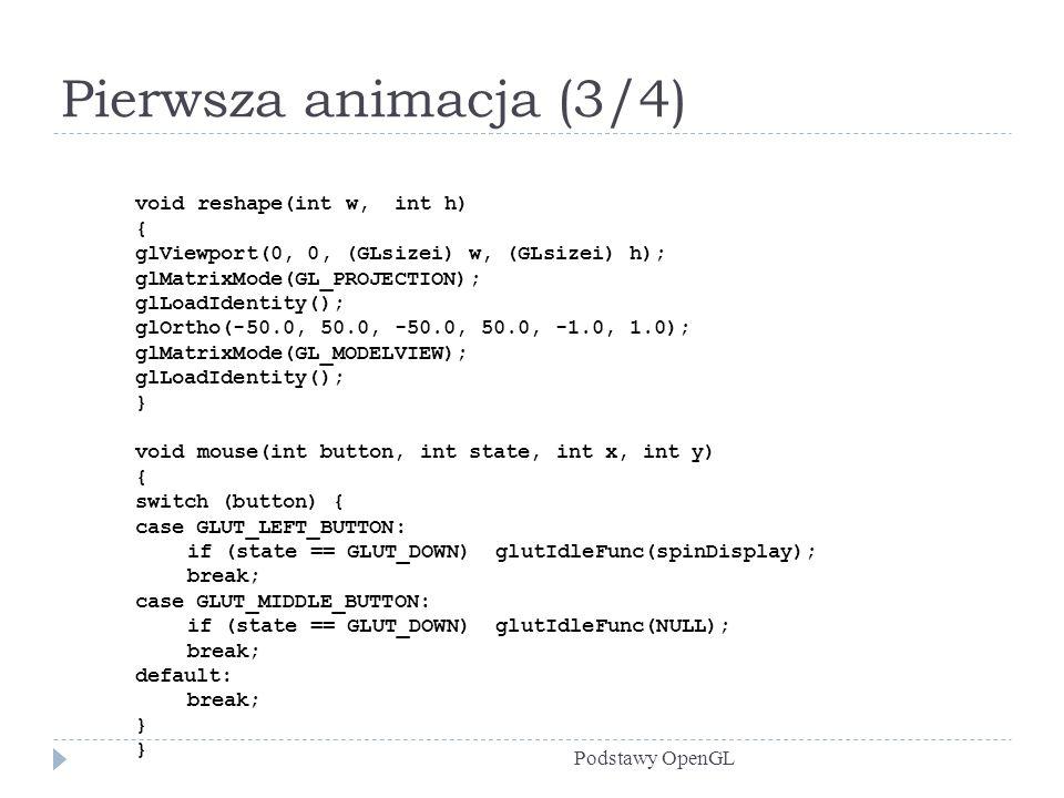 Pierwsza animacja (3/4) Podstawy OpenGL void reshape(int w, int h) { glViewport(0, 0, (GLsizei) w, (GLsizei) h); glMatrixMode(GL_PROJECTION); glLoadId