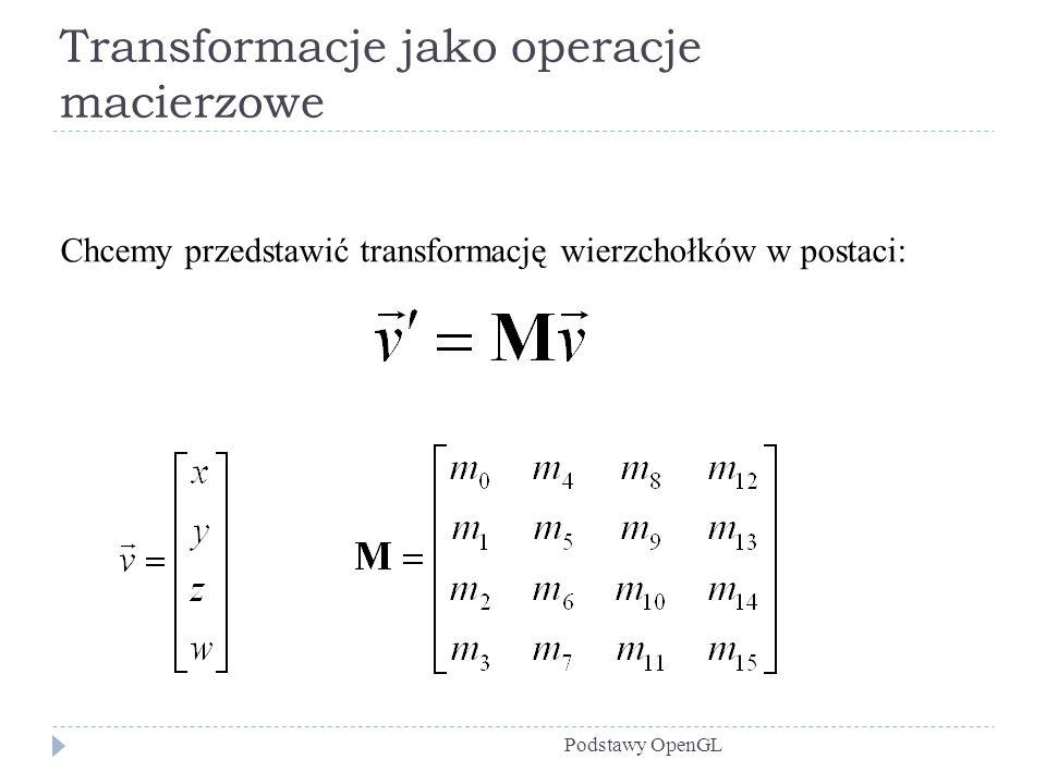 Transformacje jako operacje macierzowe Podstawy OpenGL Chcemy przedstawić transformację wierzchołków w postaci: