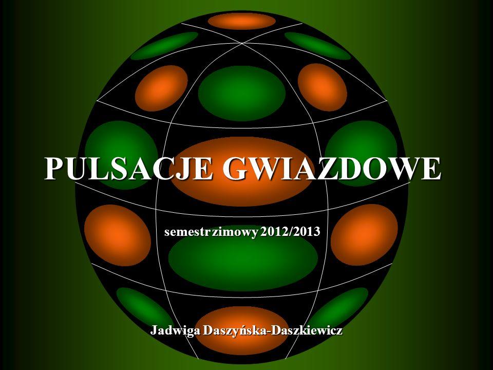 PULSACJE GWIAZDOWE PULSACJE GWIAZDOWE semestr zimowy 2012/2013 semestr zimowy 2012/2013 Jadwiga Daszyńska-Daszkiewicz