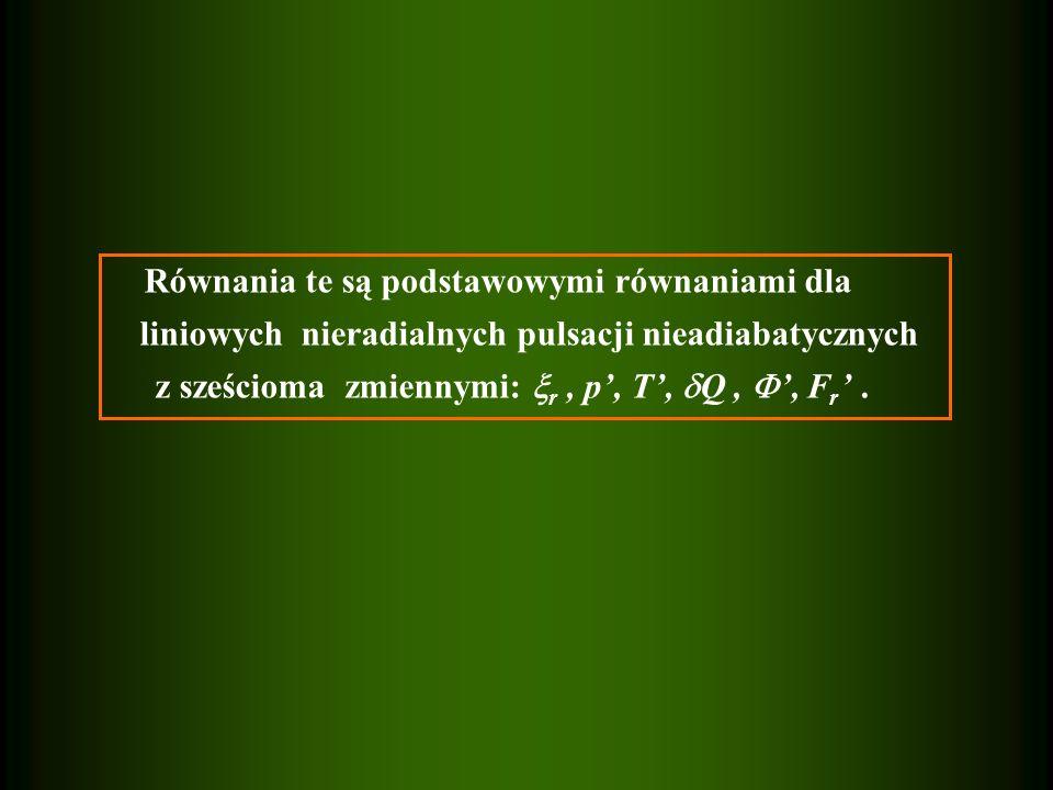 Równania te są podstawowymi równaniami dla liniowych nieradialnych pulsacji nieadiabatycznych z sześcioma zmiennymi: r, p, T, Q,, F r.