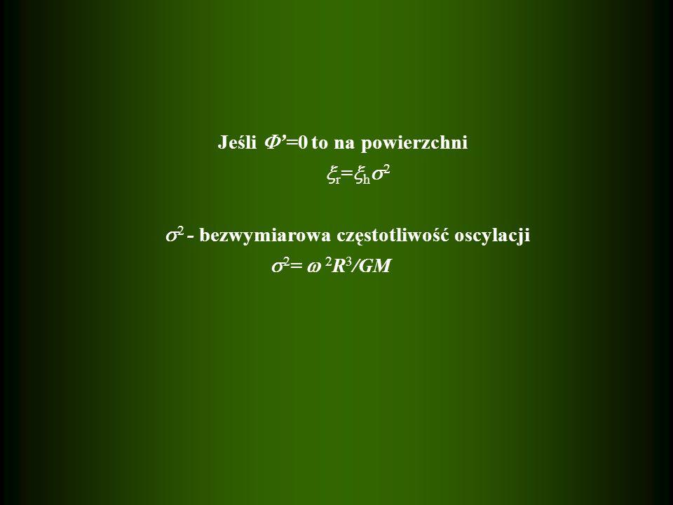 Jeśli =0 to na powierzchni r = h 2 2 - bezwymiarowa częstotliwość oscylacji 2 = 2 R 3 /GM