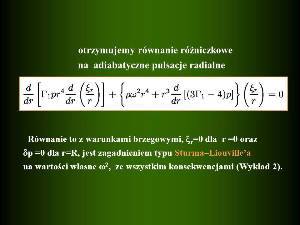 otrzymujemy równanie różniczkowe na adiabatyczne pulsacje radialne Równanie to z warunkami brzegowymi, r =0 dla r =0 oraz p =0 dla r=R, jest zagadnien
