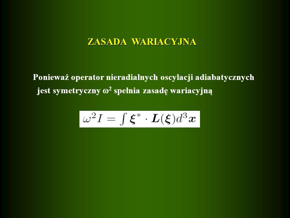 ZASADA WARIACYJNA Ponieważ operator nieradialnych oscylacji adiabatycznych jest symetryczny 2 spełnia zasadę wariacyjną
