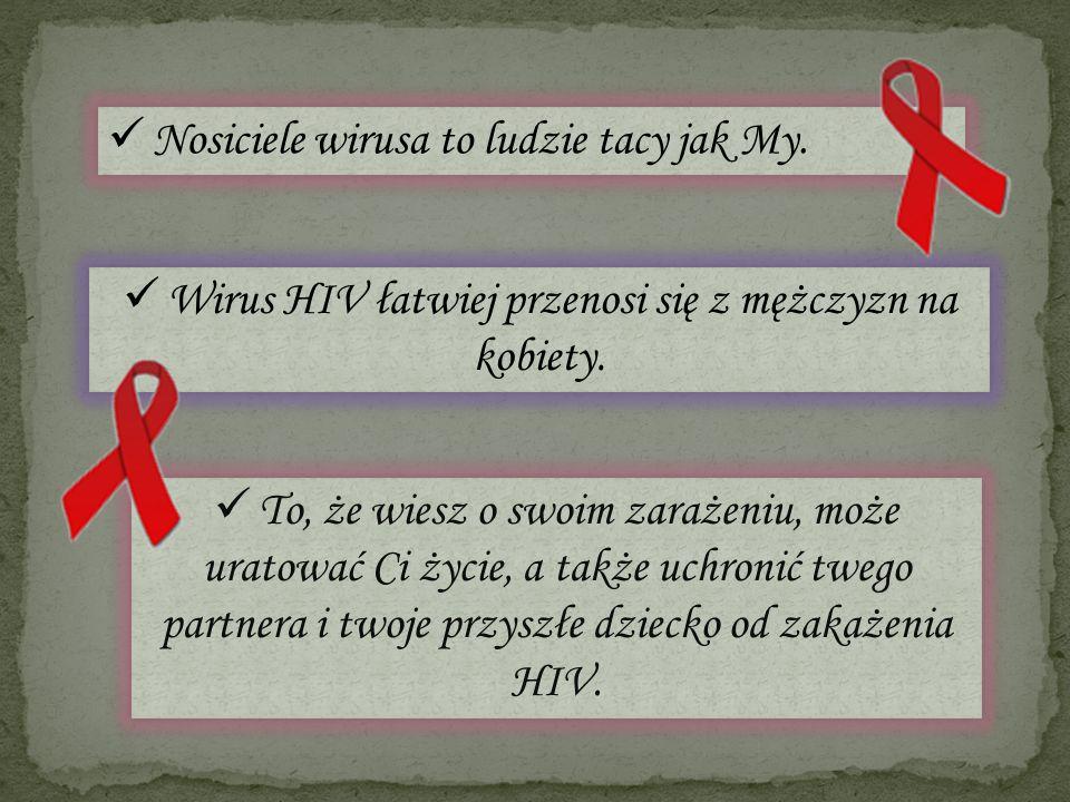 Nosiciele wirusa to ludzie tacy jak My. Wirus HIV łatwiej przenosi się z mężczyzn na kobiety. To, że wiesz o swoim zarażeniu, może uratować Ci życie,