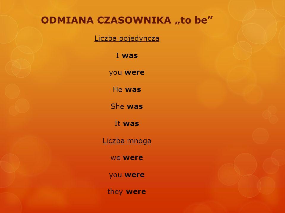 ODMIANA CZASOWNIKA to be Liczba pojedyncza I was you were He was She was It was Liczba mnoga we were you were they were