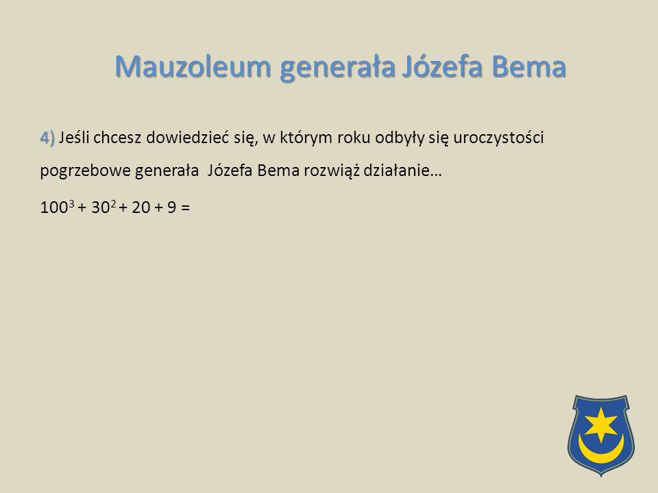 4) 4) Jeśli chcesz dowiedzieć się, w którym roku odbyły się uroczystości pogrzebowe generała Józefa Bema rozwiąż działanie… 100 3 + 30 2 + 20 + 9 = Mauzoleum generała Józefa Bema