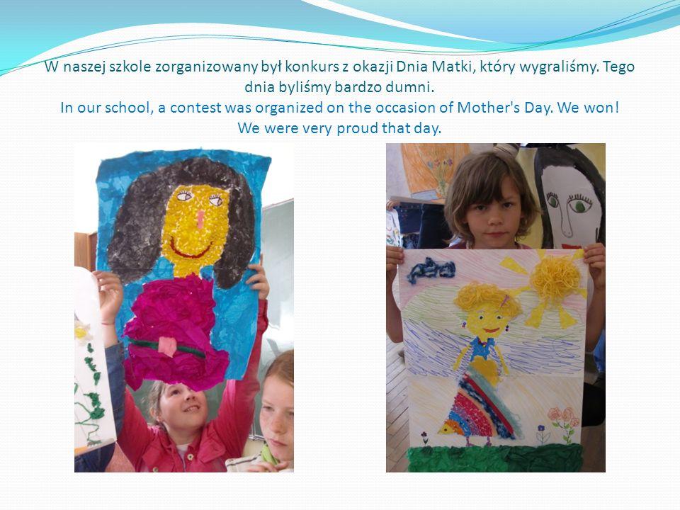 W naszej szkole zorganizowany był konkurs z okazji Dnia Matki, który wygraliśmy. Tego dnia byliśmy bardzo dumni. In our school, a contest was organize