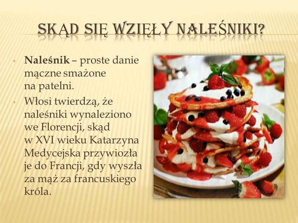 Naleśnik – proste danie mączne smażone na patelni. Włosi twierdzą, że naleśniki wynaleziono we Florencji, skąd w XVI wieku Katarzyna Medycejska przywi