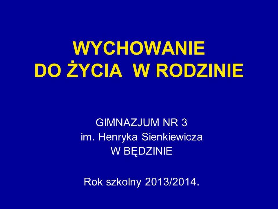 WYCHOWANIE DO ŻYCIA W RODZINIE GIMNAZJUM NR 3 im. Henryka Sienkiewicza W BĘDZINIE Rok szkolny 2013/2014.