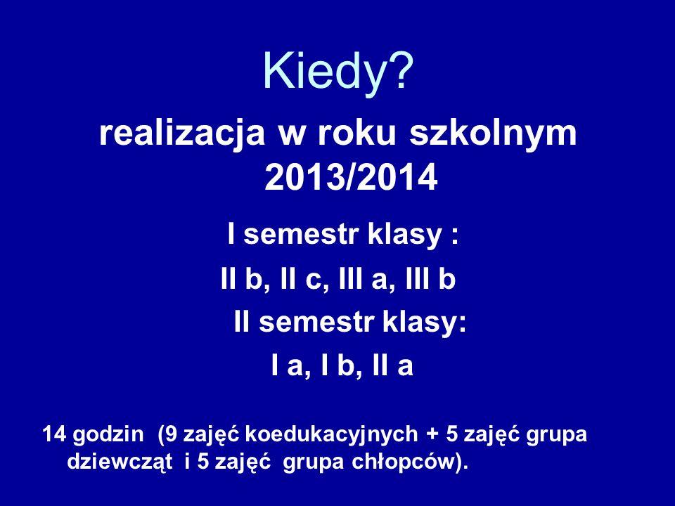 Kiedy? realizacja w roku szkolnym 2013/2014 I semestr klasy : II b, II c, III a, III b II semestr klasy: I a, I b, II a 14 godzin (9 zajęć koedukacyjn